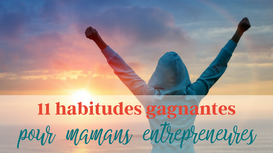 11 habitudes gagnantes pour mamans entrepreneures