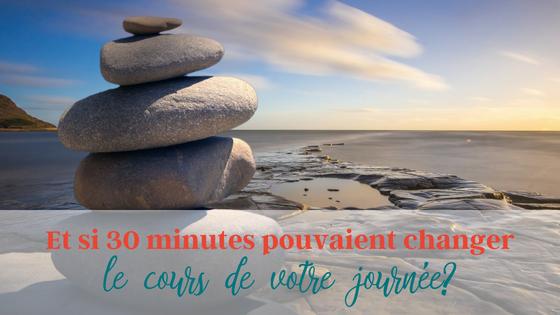 Et si 30 minutes pouvaient changer le cours de votre journée?